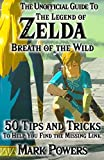 The Unofficial Guide to Legend of Zelda, Breath of the Wild: 50 Tips and Tricks to Help You Find the Missing Link
