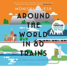Around the World in 80 Trains: A 45,000-Mile Adventure by [Monisha Rajesh]