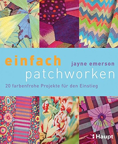 einfach patchworken: 20 farbenfrohe Projekte für den Einstieg