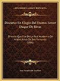 Discurso En Elogio del Excmo. Senor Duque de Rivas Discurso: Director Que Fue De La Real Academia De Nobles Artes De San Fernando (1866)