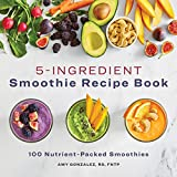5 Ingredient Smoothie Recipe Book: 100 Nutrient-Packed Smoothies