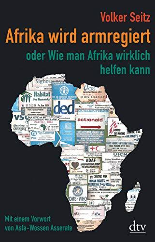 Afrika wird armregiert oder Wie man Afrika wirklich helfen kann: Mit einem Vorwort von Asfa Wossen-Asserate, Erweiterte Neuausgabe