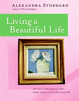 Living a Beautiful Life  500 Ways to Add Elegance Order Beauty and Joy to Every Day of Your Life