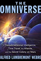 The Omniverse: Transdimensional Intelligence, Time Travel, the Afterlife, and the Secret Colony on Mars