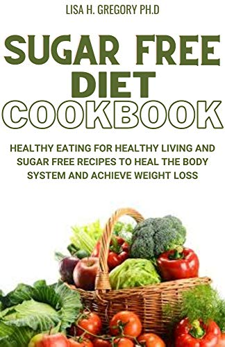 SUGAR FREE DIET COOKBOOK: HEALTHY EATING FOR HEALTHY LIVING AND SUGAR FREE RECIPES TO HEAL THE BODY SYSTEM AND ACHIEVE WEIGHT LOSS