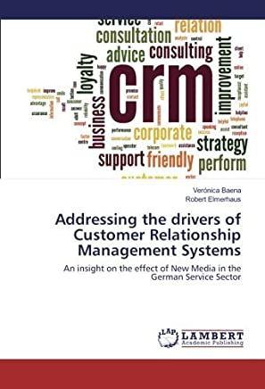 Addressing the drivers of Customer Relationship Management Systems: An insight on the effect of New Media in the German Service Sector by Veronica Baena (2016-04-18)