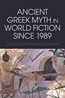 Ancient Greek Myth in World Fiction Since 1989 (Bloomsbury Studies in Classical Reception)