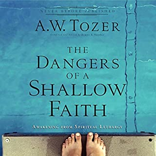 The Dangers of a Shallow Faith     Awakening from Spiritual Lethargy              By:                                                                                                                                 A. W. Tozer,                                                                                        James L. Snyder                               Narrated by:                                                                                                                                 Jon Gauger                      Length: 5 hrs and 58 mins     9 ratings     Overall 5.0