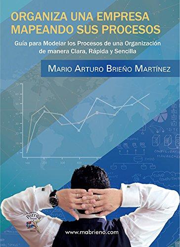 Organiza una Empresa, Mapeando sus Procesos: Guía para Modelar los Procesos de una Organización de manera clara, práctica y sencilla