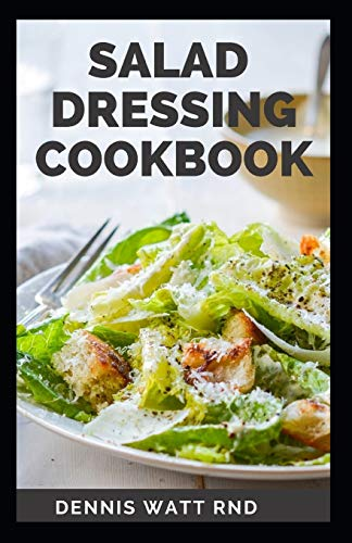 SALAD DRESSING COOKBOOK: Recipes for the Perfect Salads, Marinades, Sauces, and Dips