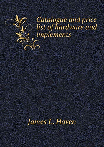 Compare Textbook Prices for Catalogue and price list of hardware and implements  ISBN 9785518955028 by Haven, James L.