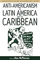 Anti-americanism in Latin America and the Caribbean (Explorations in Culture and International History (3))