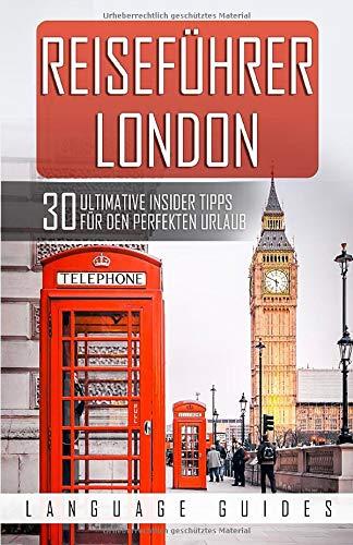 Reiseführer London: 30 ultimative Tipps für den perfekten Urlaub (inkl. Reiseberichte, Englisch Wörterbuch sowie Restaurant- und Hotelguide)