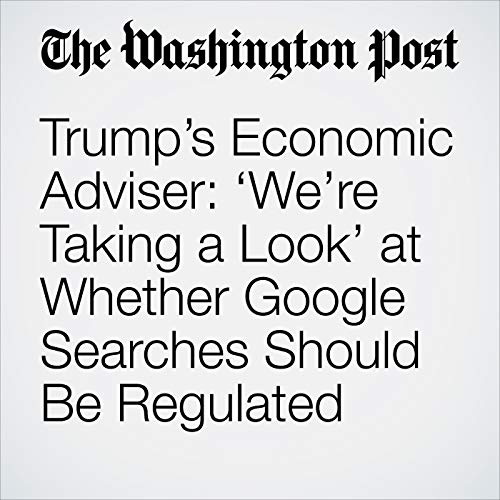 Trump's Economic Adviser: 'We're Taking a Look' at Whether Google Searches Should Be Regulated copertina