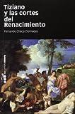 Tiziano y las cortes del Renacimiento (Historia (m.Pons))