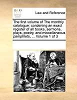 The first volume of The monthly catalogue: containing an exact register of all books, sermons, plays, poetry, and miscellaneous pamphlets, ... Volume 1 of 3