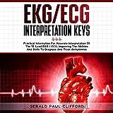 EKG/ECG Interpretation Keys: Practical Information for Accurate Interpretation of the 12-Lead EKG / ECG, Improving the Abilities and Skills to Diagnose and Treat Arrhythmias
