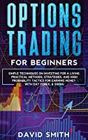 Options Trading For Beginners: Simple Techniques On Investing For A Living. Practical Methods, Strategies, And High Probabity Tactics For Earning Money With Day Forex and Swing.