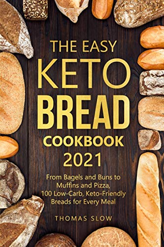 The Easy Keto Bread Cookbook 2021: From Bagels and Buns to Muffins and Pizza, 100 Low-Carb, Keto-Friendly Breads for Every Meal