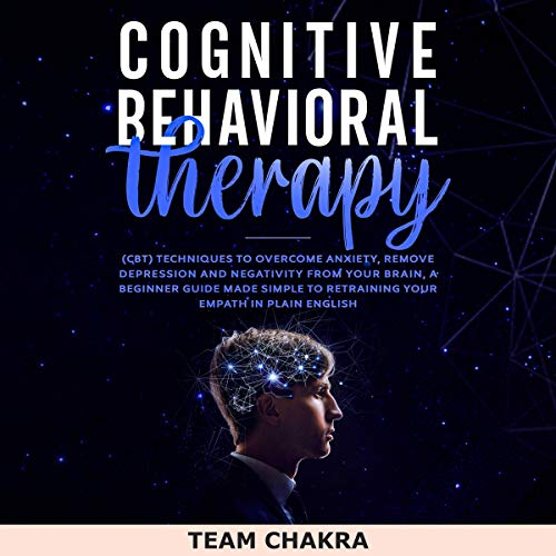 Cognitive Behavioral Therapy: CBT Techniques to Overcome Anxiety, Remove Depression and Negativity from Your Brain, a Beginner Guide Made Simple to Retraining Your Empath in Plain English.