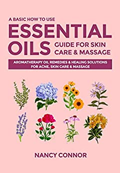 A Basic How to Use Essential Oils Guide for Skin Care & Massage: Aromatherapy Oil Remedies & Healing Solutions for Acne, Skin Care & Massage (Essential Oil Recipes and Natural Home Remedies Book 5) by [Nancy Connor]