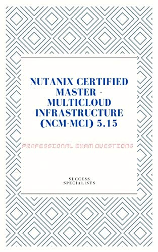 NUTANIX CERTIFIED MASTER - MULTICLOUD INFRASTRUCTURE (NCM-MCI) 5.15 PROFESSIONAL EXAM QUESTIONS (English Edition)