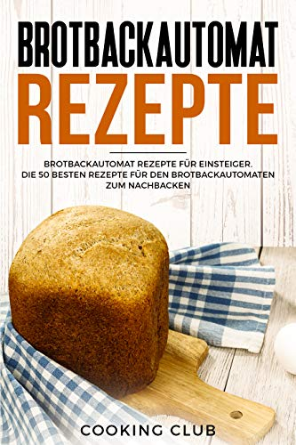 Brotbackautomat Rezepte: Brotbackautomat Rezepte für Einsteiger. Die 50 besten Rezepte für den Brotbackautomaten zum Nachbacken. (German Edition)