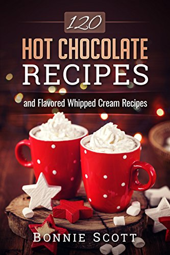 120 Hot Chocolate Recipes by Bonnie Scott ebook deal