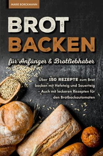Brot backen für Anfänger & Brotliebhaber: Über 150 Rezepte zum Brot backen mit Hefeteig und Sauerteig - Auch mit leckeren Rezepten für den Brotbackautomaten