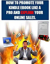 How To Promote Your Kindle Ebook Like A Pro And Explode Your Online Sales And Traffic.: Little known secrets to increase your Amazon Kindle book sales by 400% without much work and in a short time!