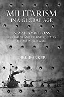 Militarism in a Global Age: Naval Ambitions in Germany and the United States Before World War I (The United States in the World)