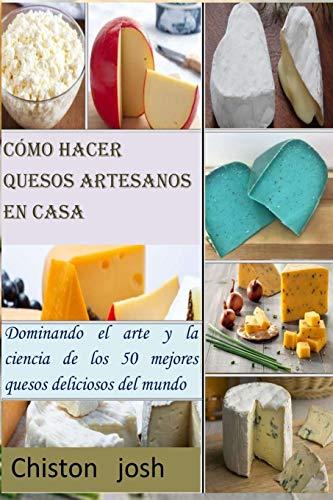 Cómo hacer quesos artesanos en casa: Dominando el arte y la ciencia de los 50 mejores quesos deliciosos del mundo