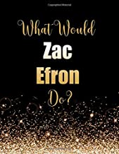 What Would Zac Efron Do?: Large Notebook/Diary/Journal for Writing 100 Pages, Zac Efron Gift for Fans