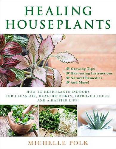 Healing Houseplants: How to Keep Plants Indoors for Clean Air, Healthier Skin, Improved Focus, and a Happier Life! (English Edition)