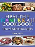 Healthy Hanukkah Cookbook: Savory Jewish Holiday Recipes (A Treasury of Jewish Holiday Dishes Book 3)