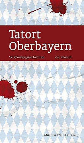 Tatort Oberbayern: 12 Kriminalgeschichten