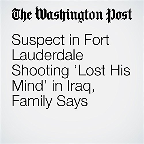 Suspect in Fort Lauderdale Shooting 'Lost His Mind' in Iraq, Family Says copertina