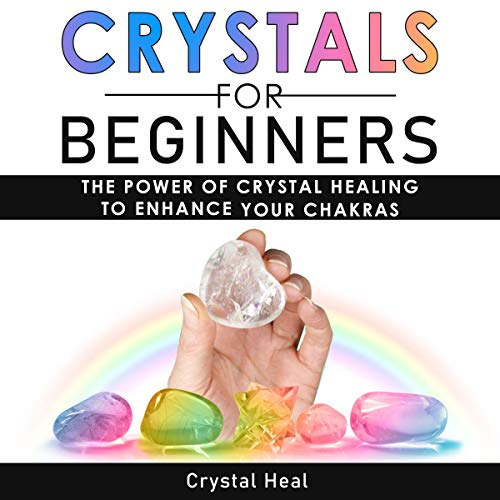 Crystals for Beginners: The Power of Crystal Healing to Enhance Your Chakras Spiritual Balance & Human Energy Field. Meditation Techniques and Reiki. The Power of Crystals and Healing Stones