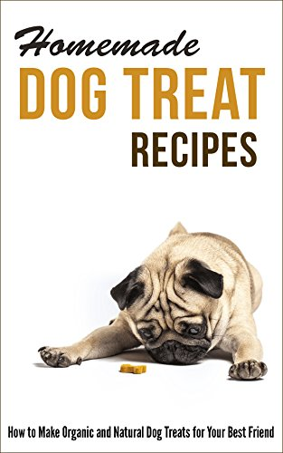 Homemade Dog Treat Recipes: How to Make Organic and Natural Dog Treats for Your Best Friend by [Marilyn Hayes]