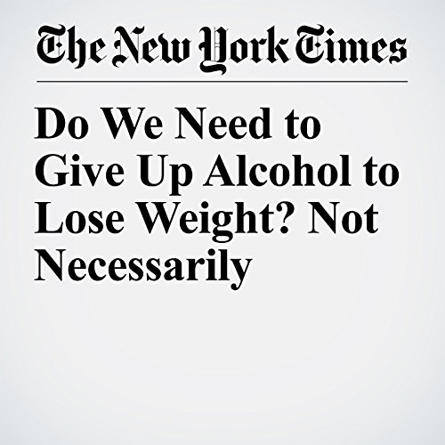 Do We Need to Give Up Alcohol to Lose Weight? Not Necessarily copertina