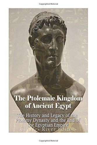 The Ptolemaic Kingdom of Ancient Egypt: The History and Legacy of the Ptolemy Dynasty and the End of the Egyptian Empire