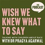 Wish We Knew What to Say with Dr Pragya Agarwal