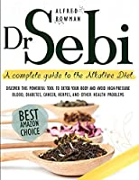 Dr.Sebi: A Complete Guide to the Alkaline Diet. Discover This Powerful Tool to Detox Your Body and Avoid High-Pressure Blood, Diabetes, Cancer, Herpes, and Other Health Problems.