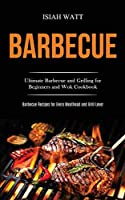 Barbecue: Ultimate Barbecue and Grilling for Beginners and Wok Cookbook (Barbecue Recipes for Every Meathead and Grill Lover)