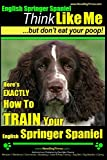 English Springer Spaniel   Think Like Me, But Don't Eat Your Poop!: Here's Exactly How To Train Your English Springer Spaniel (English Springer Spaniel Dog Training) (Volume 1)