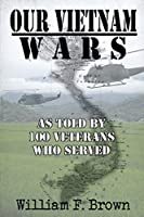 Our Vietnam Wars, Volume 1: as told by 100 veterans who served