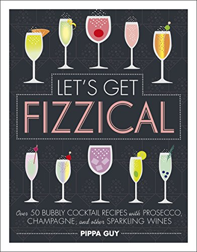 Let's Get Fizzical: Over 50 Bubbly Cocktail Recipes with Prosecco, Champagne, and other Sparkling Wines