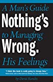 Nothing's Wrong: A Man's Guide to Managing His Feelings (Learn to Express Your Emotions in a Healthy Way)