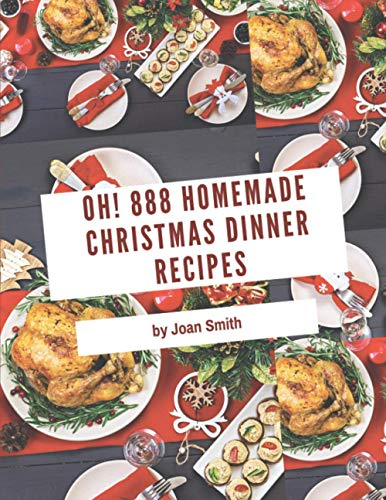 Oh! 888 Homemade Christmas Dinner Recipes: The Best Homemade Christmas Dinner Cookbook on Earth