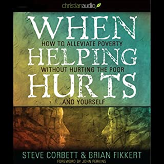 When Helping Hurts: How to Alleviate Poverty without Hurting the Poor...and Yourself (2009 Edition) audiobook cover art